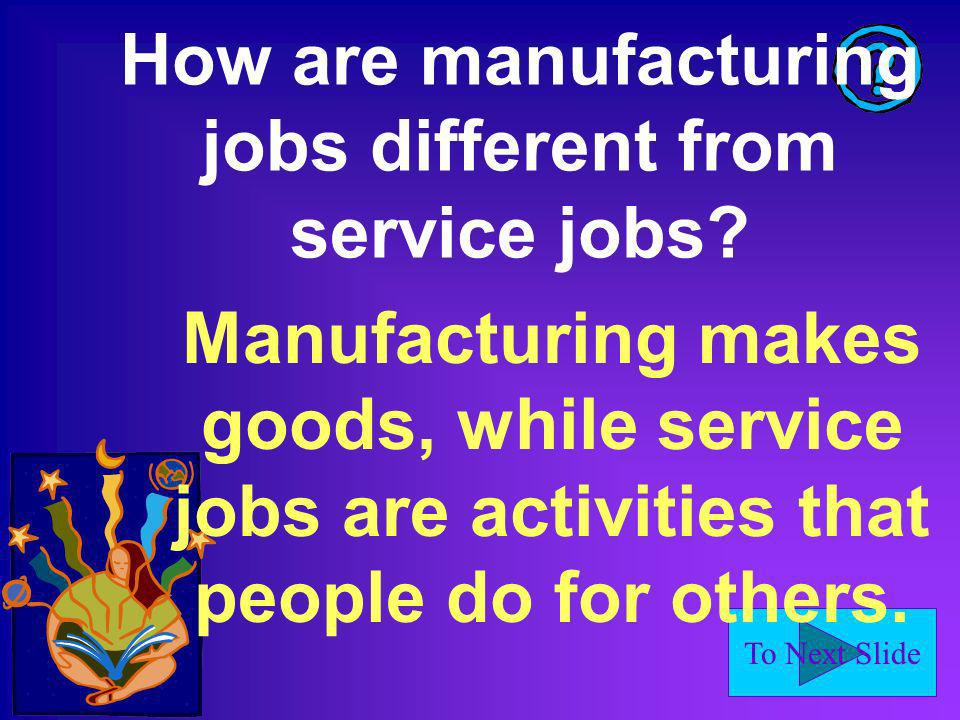 To Next Slide How are manufacturing jobs different from service jobs? Manufacturing makes goods, while service jobs are activities that people do for