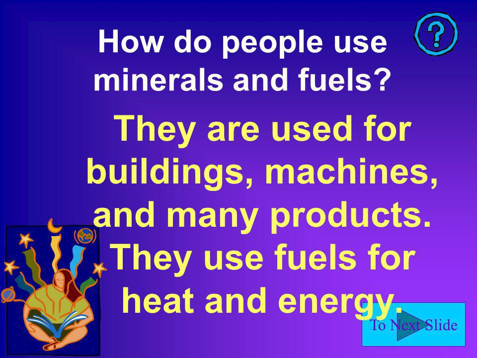 To Next Slide How do people use minerals and fuels.