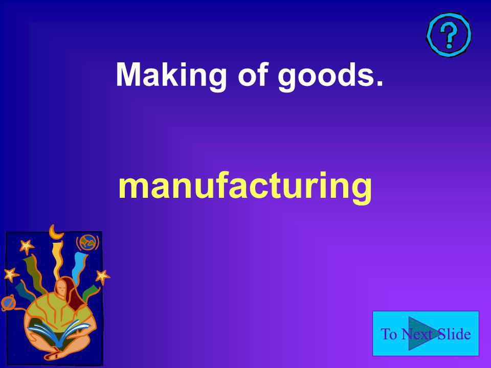 To Next Slide Making of goods. manufacturing