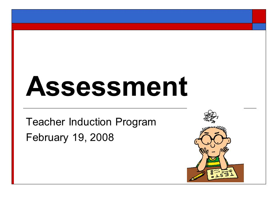 Assessment Teacher Induction Program February 19, 2008