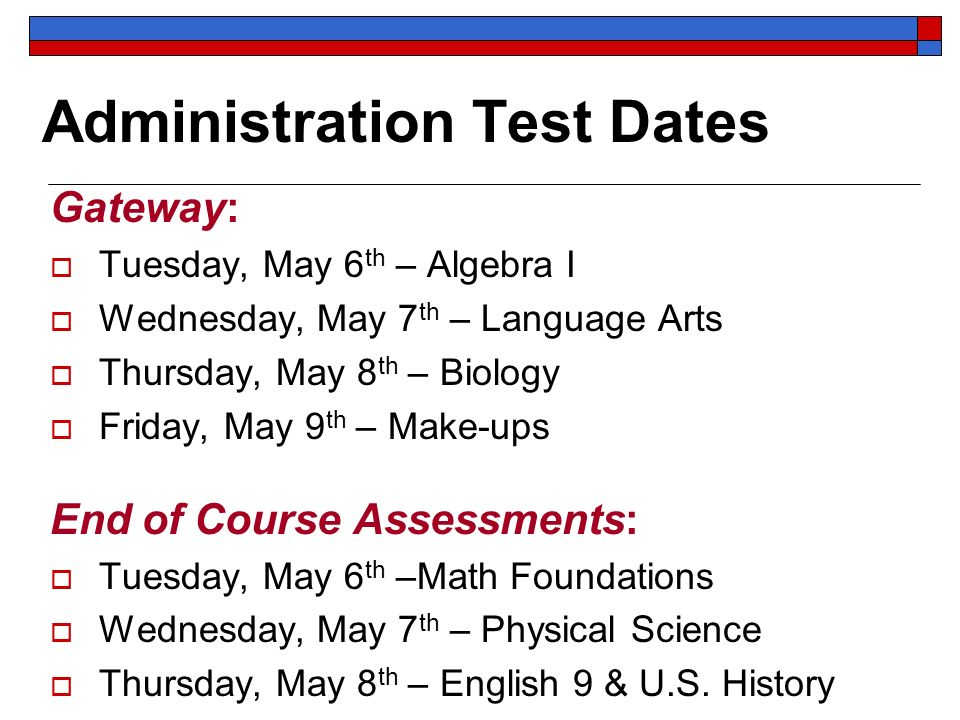 Administration Test Dates Gateway: Tuesday, May 6 th – Algebra I Wednesday, May 7 th – Language Arts Thursday, May 8 th – Biology Friday, May 9 th – Make-ups End of Course Assessments: Tuesday, May 6 th –Math Foundations Wednesday, May 7 th – Physical Science Thursday, May 8 th – English 9 & U.S.