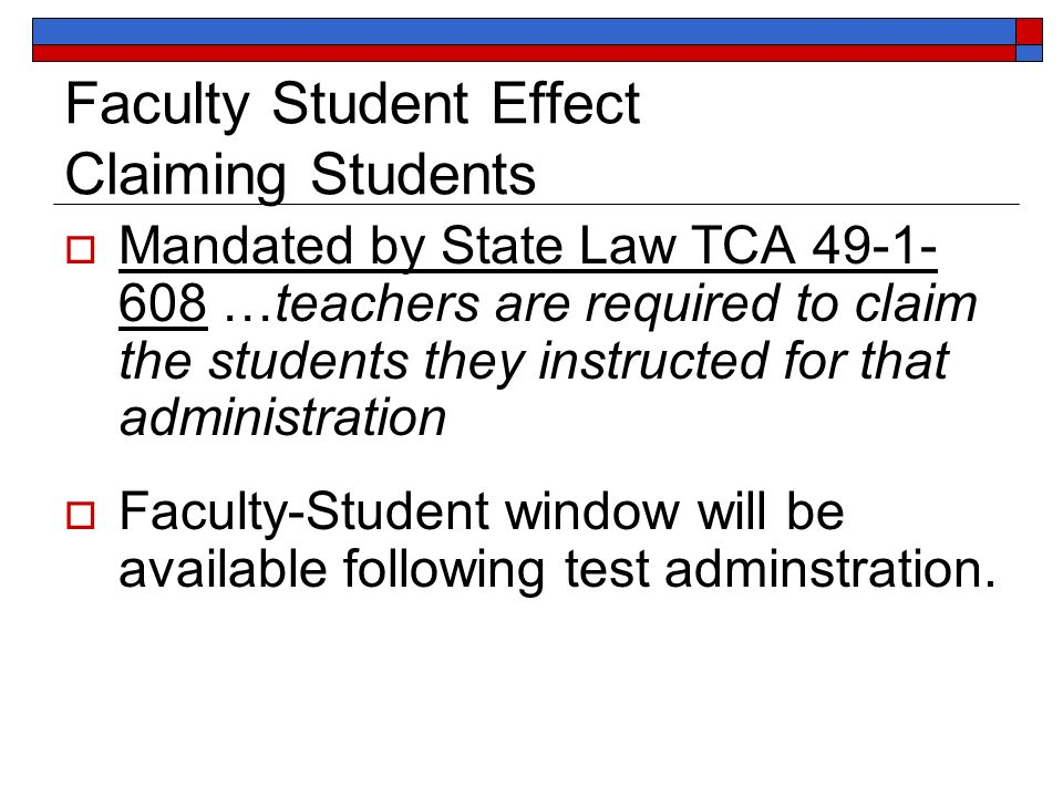 Faculty Student Effect Claiming Students Mandated by State Law TCA 49-1- 608 …teachers are required to claim the students they instructed for that administration Faculty-Student window will be available following test adminstration.