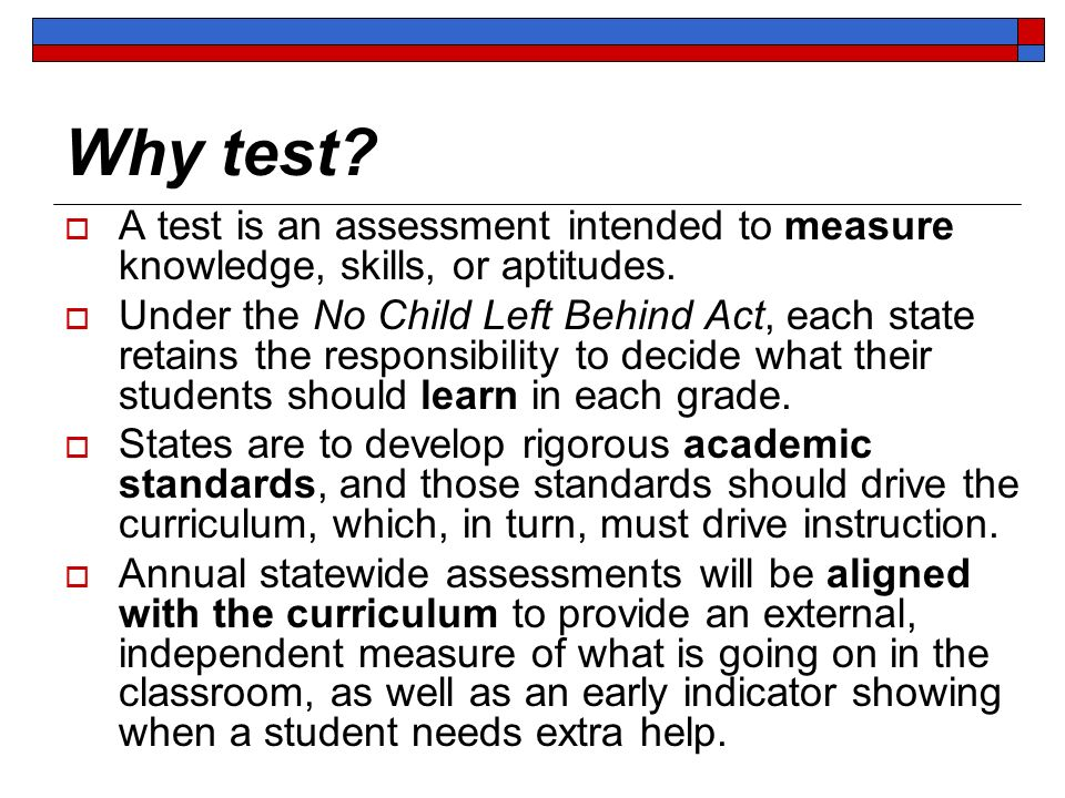 Why test? A test is an assessment intended to measure knowledge, skills, or aptitudes. Under the No Child Left Behind Act, each state retains the resp