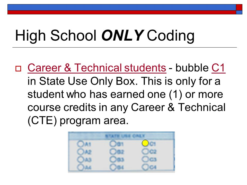 High School ONLY Coding Career & Technical students - bubble C1 in State Use Only Box. This is only for a student who has earned one (1) or more cours