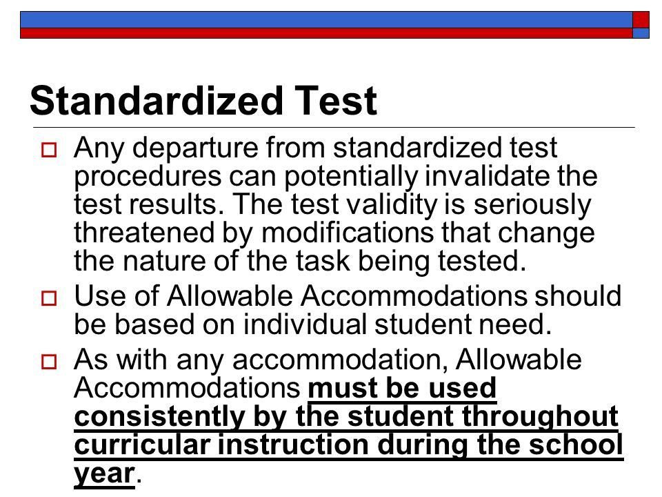 Standardized Test Any departure from standardized test procedures can potentially invalidate the test results.