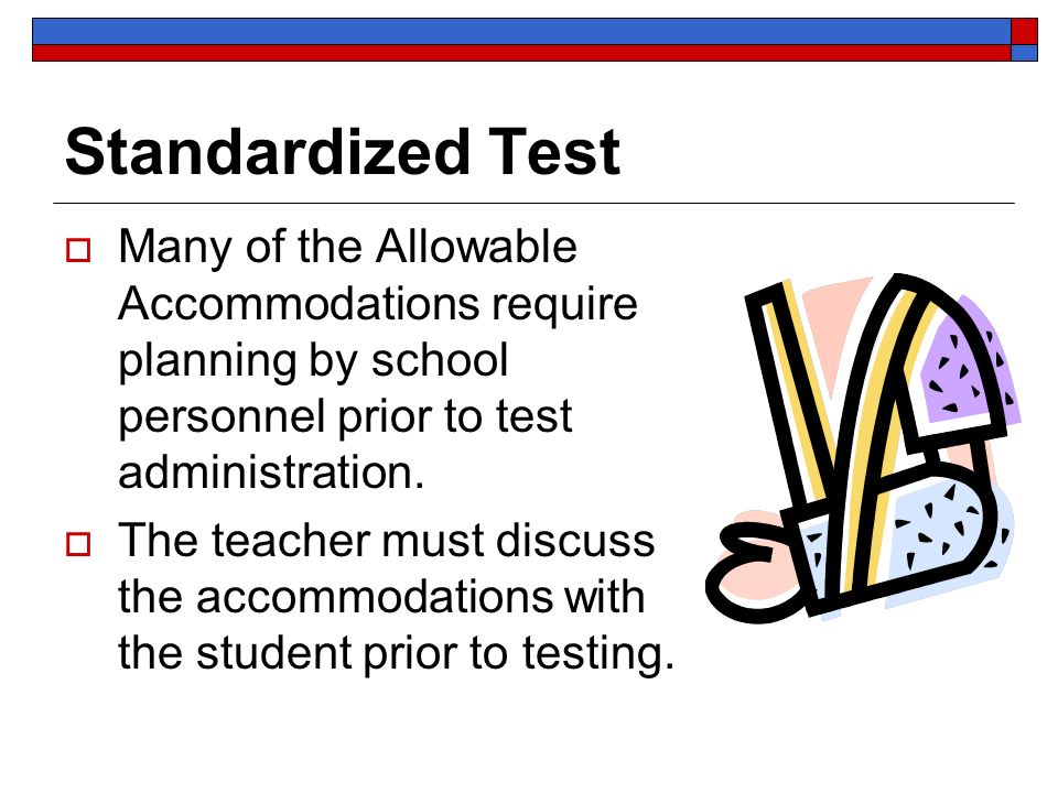 Standardized Test Many of the Allowable Accommodations require planning by school personnel prior to test administration.