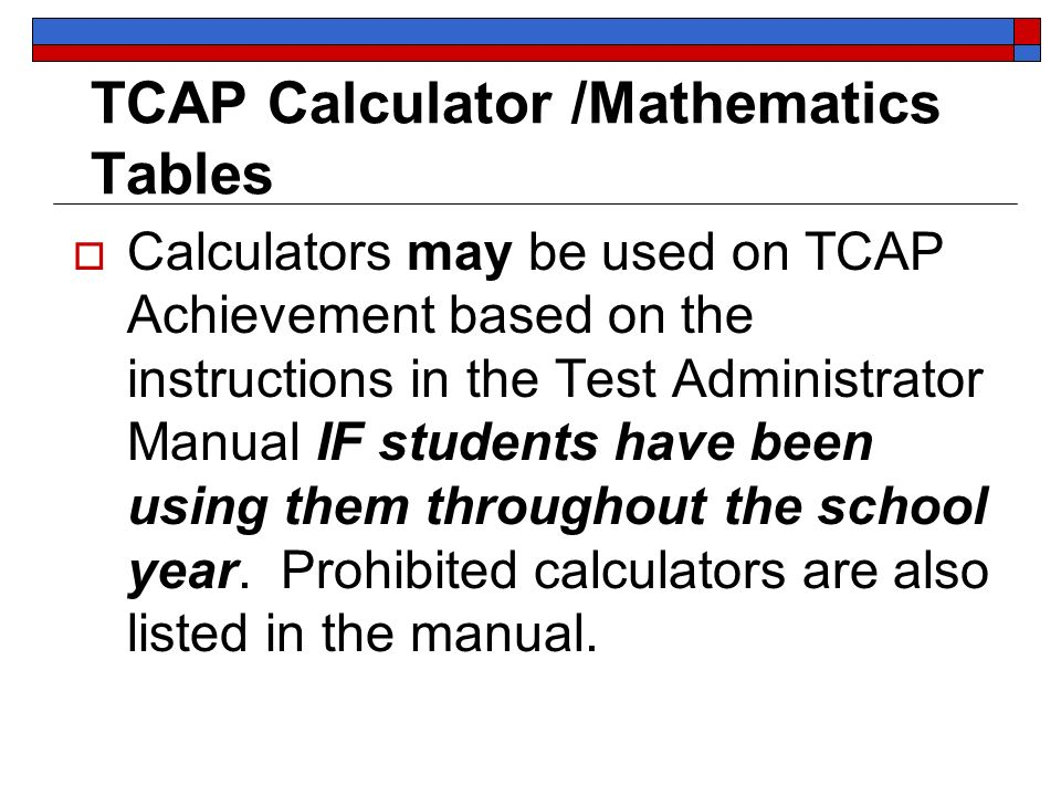 TCAP Calculator /Mathematics Tables Calculators may be used on TCAP Achievement based on the instructions in the Test Administrator Manual IF students