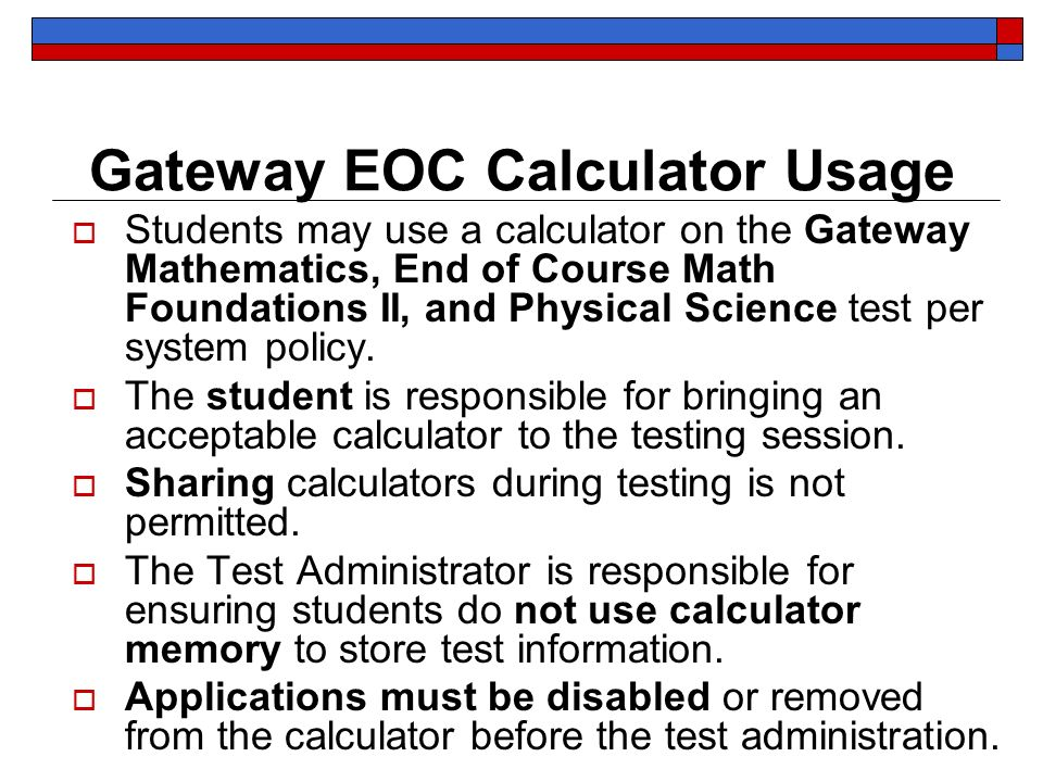 Gateway EOC Calculator Usage Students may use a calculator on the Gateway Mathematics, End of Course Math Foundations II, and Physical Science test pe