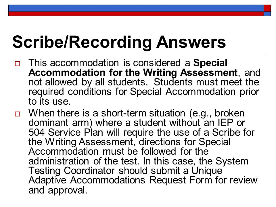 Scribe/Recording Answers This accommodation is considered a Special Accommodation for the Writing Assessment, and not allowed by all students.