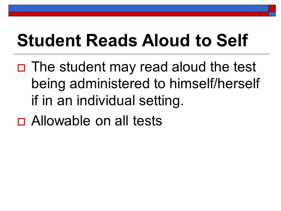 Student Reads Aloud to Self The student may read aloud the test being administered to himself/herself if in an individual setting. Allowable on all te
