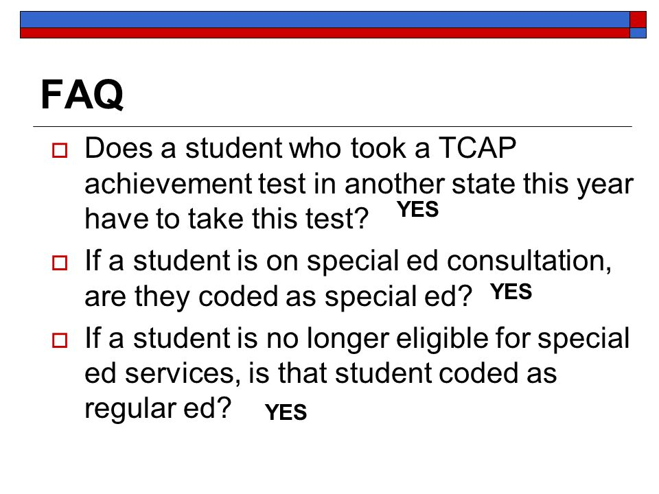 FAQ Does a student who took a TCAP achievement test in another state this year have to take this test? If a student is on special ed consultation, are