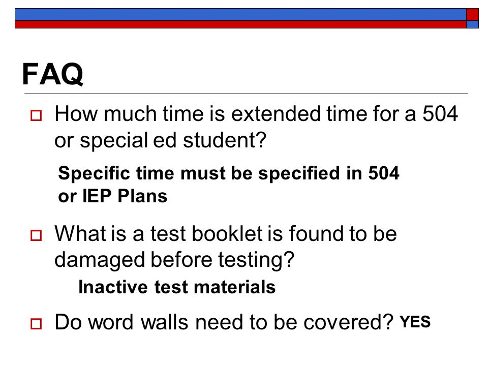 FAQ How much time is extended time for a 504 or special ed student? What is a test booklet is found to be damaged before testing? Do word walls need t