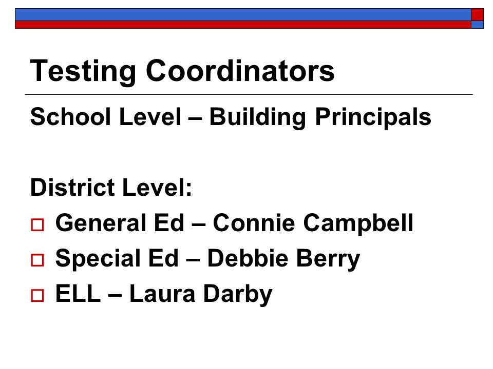 Testing Coordinators School Level – Building Principals District Level: General Ed – Connie Campbell Special Ed – Debbie Berry ELL – Laura Darby