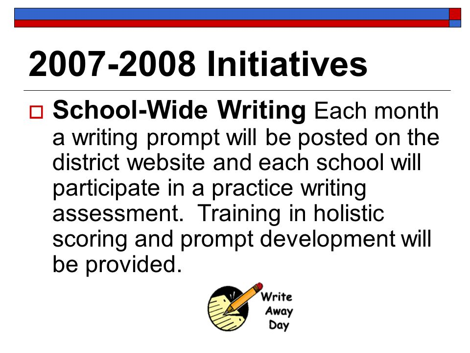 2007-2008 Initiatives School-Wide Writing Each month a writing prompt will be posted on the district website and each school will participate in a practice writing assessment.