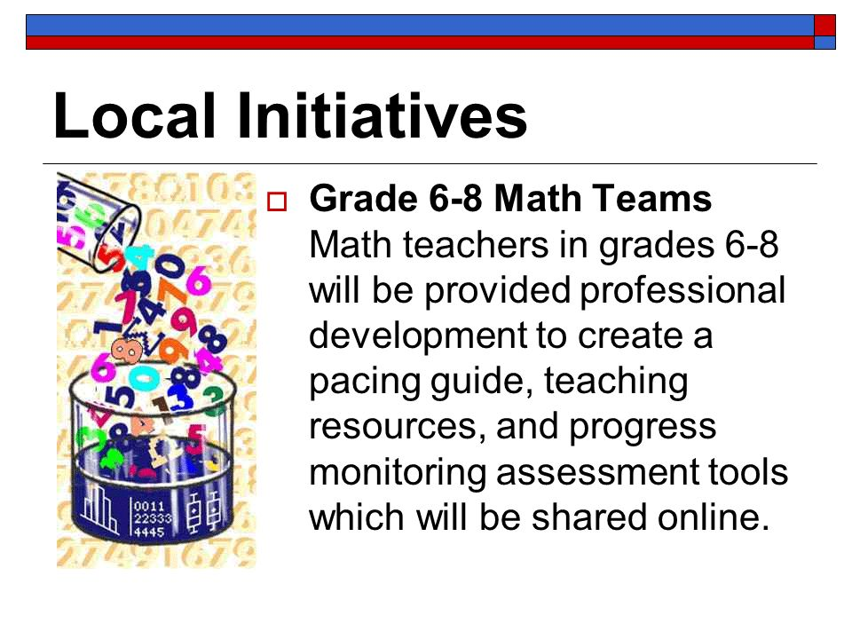 Local Initiatives Grade 6-8 Math Teams Math teachers in grades 6-8 will be provided professional development to create a pacing guide, teaching resour