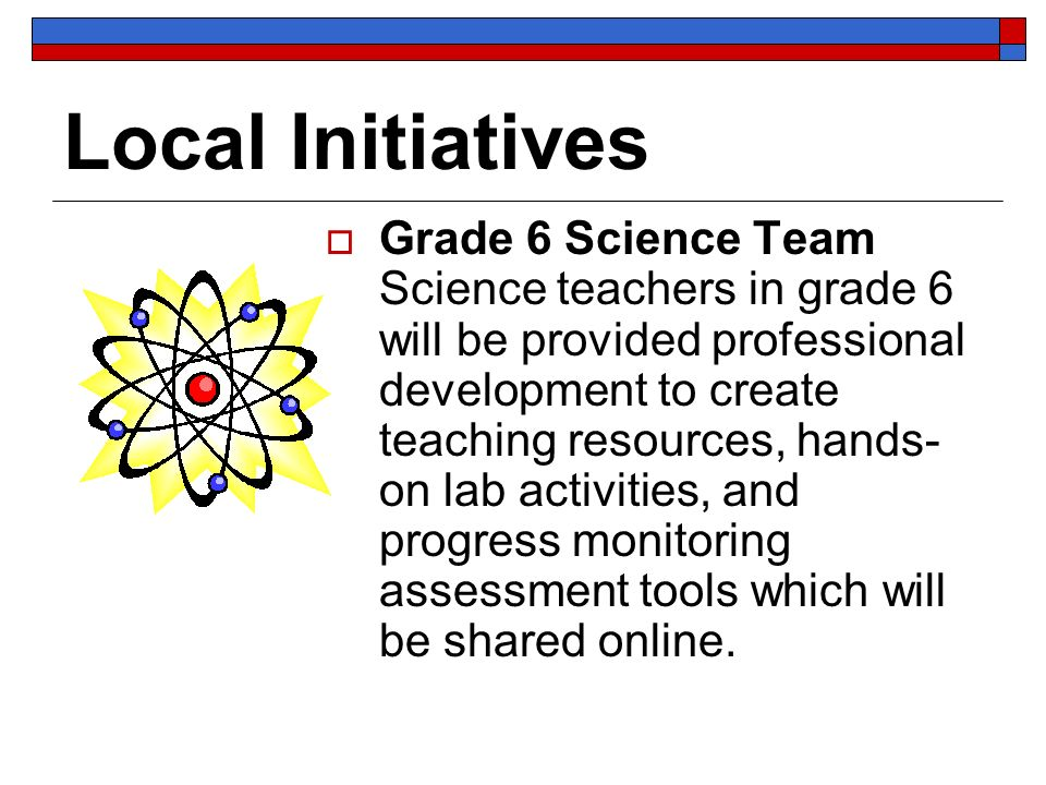 Local Initiatives Grade 6 Science Team Science teachers in grade 6 will be provided professional development to create teaching resources, hands- on lab activities, and progress monitoring assessment tools which will be shared online.