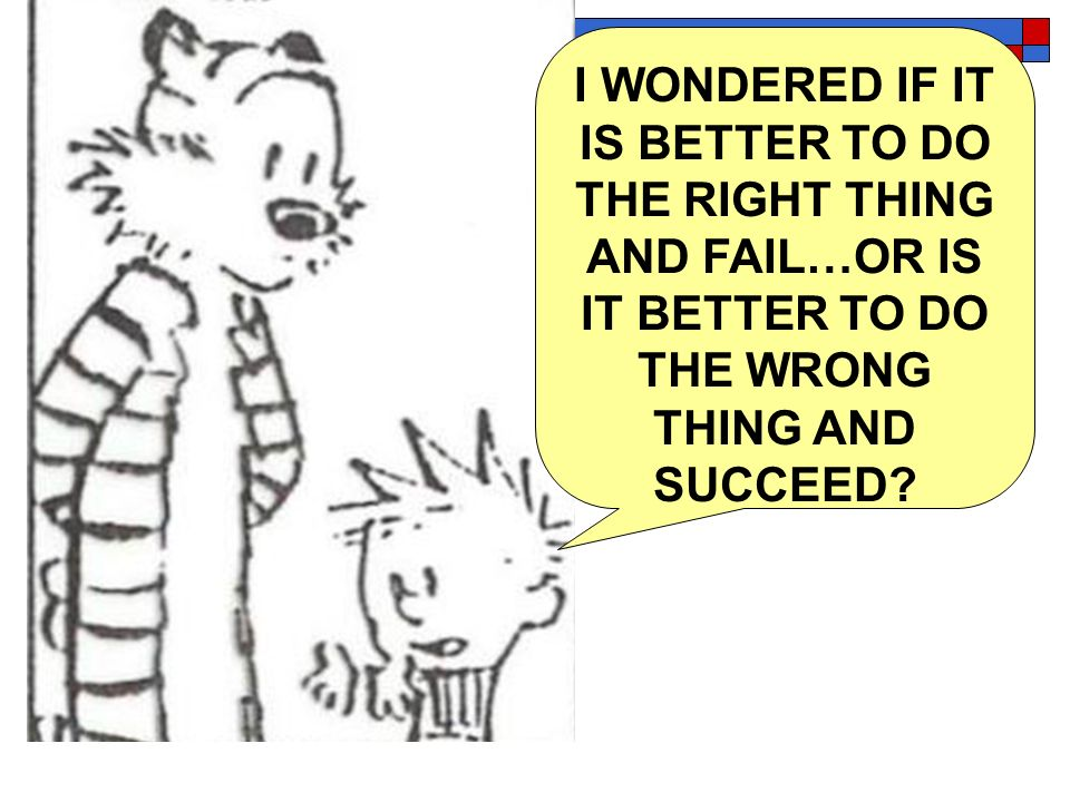 I WONDERED IF IT IS BETTER TO DO THE RIGHT THING AND FAIL…OR IS IT BETTER TO DO THE WRONG THING AND SUCCEED