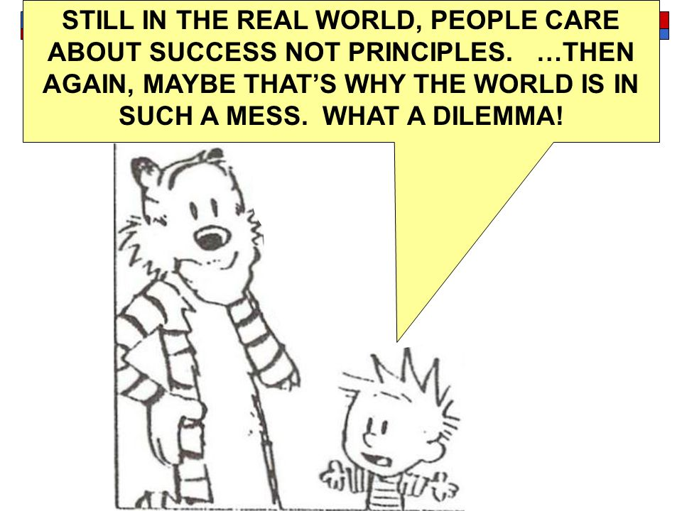 STILL IN THE REAL WORLD, PEOPLE CARE ABOUT SUCCESS NOT PRINCIPLES. …THEN AGAIN, MAYBE THATS WHY THE WORLD IS IN SUCH A MESS. WHAT A DILEMMA!