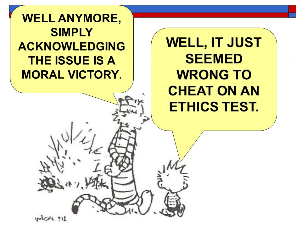 WELL, IT JUST SEEMED WRONG TO CHEAT ON AN ETHICS TEST. WELL ANYMORE, SIMPLY ACKNOWLEDGING THE ISSUE IS A MORAL VICTORY.