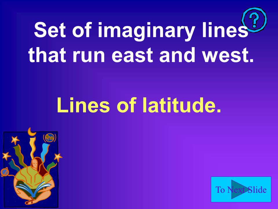 To Next Slide Set of imaginary lines that run east and west. Lines of latitude.