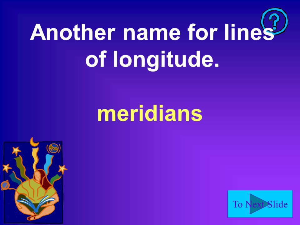 To Next Slide Another name for lines of longitude. meridians