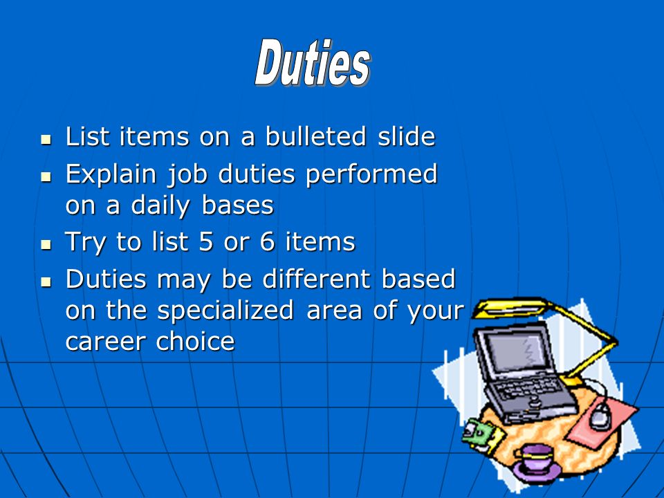 List items on a bulleted slide List items on a bulleted slide Explain job duties performed on a daily bases Explain job duties performed on a daily bases Try to list 5 or 6 items Try to list 5 or 6 items Duties may be different based on the specialized area of your career choice Duties may be different based on the specialized area of your career choice