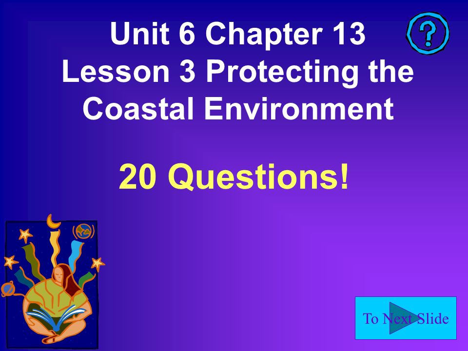 To Next Slide Unit 6 Chapter 13 Lesson 3 Protecting the Coastal Environment 20 Questions!
