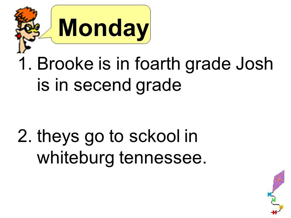 Monday 1.Brooke is in foarth grade Josh is in secend grade 2.theys go to sckool in whiteburg tennessee.