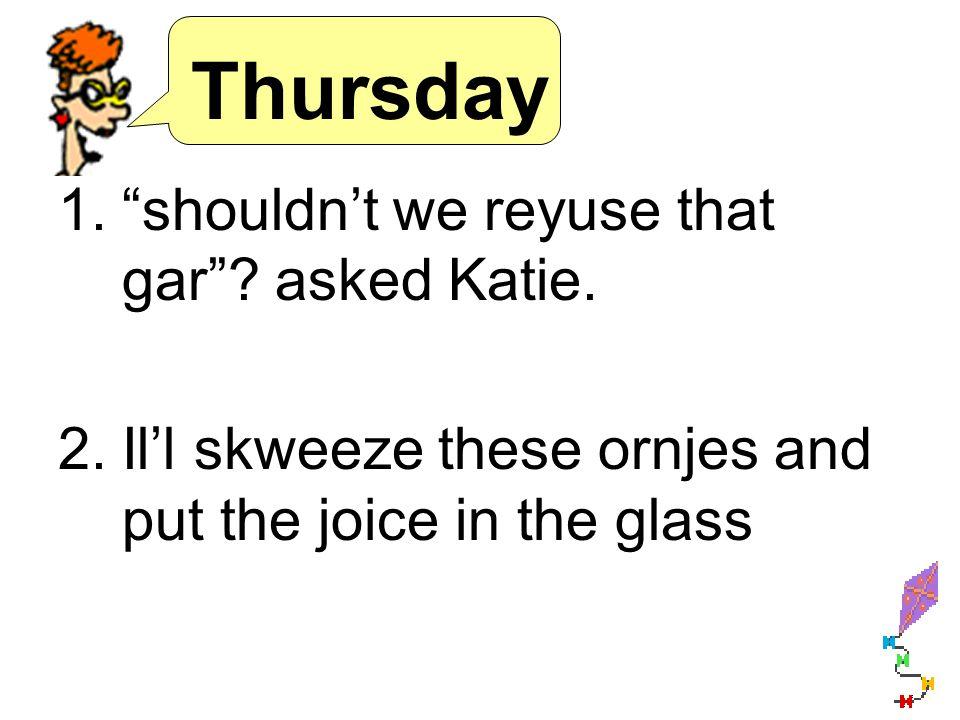 Thursday 1.shouldnt we reyuse that gar. asked Katie.