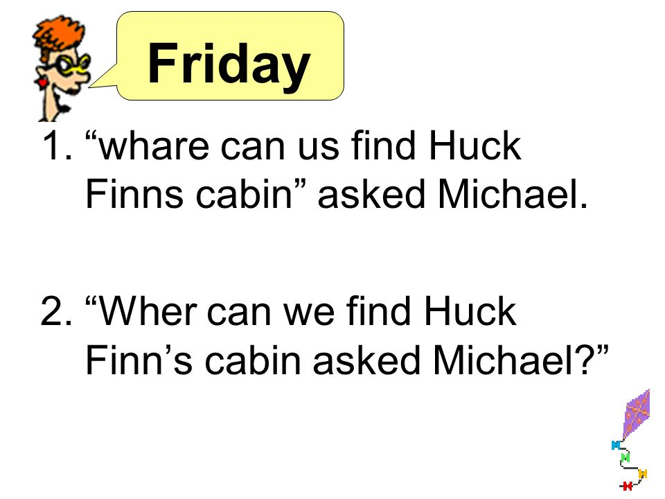 Friday 1.whare can us find Huck Finns cabin asked Michael. 2.Wher can we find Huck Finns cabin asked Michael?
