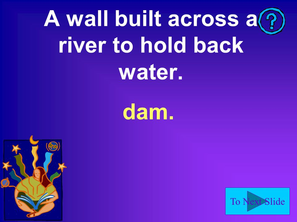 To Next Slide A wall built across a river to hold back water. dam.