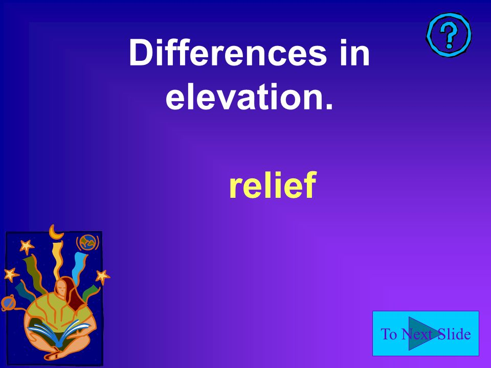 To Next Slide Differences in elevation. relief