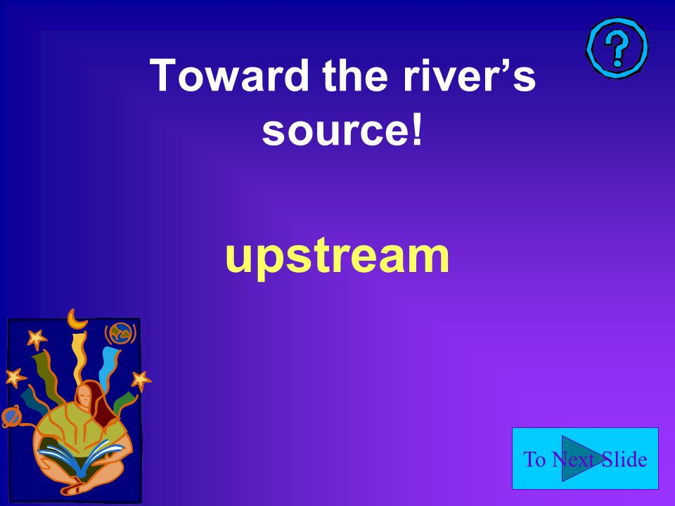 To Next Slide Toward the rivers source! upstream
