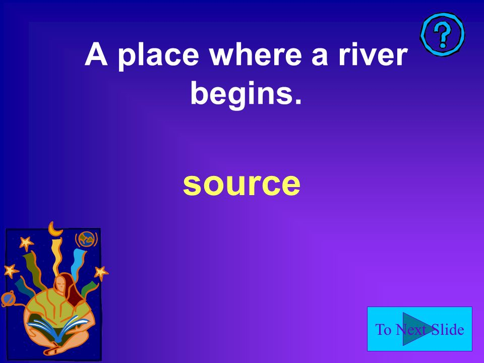 To Next Slide A place where a river begins. source