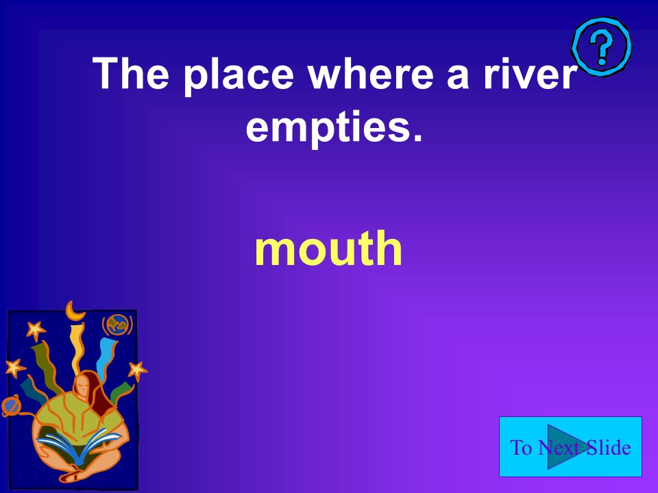 To Next Slide The place where a river empties. mouth