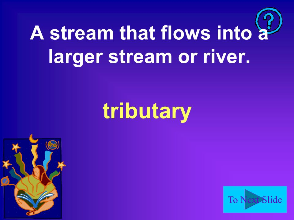 To Next Slide A stream that flows into a larger stream or river. tributary