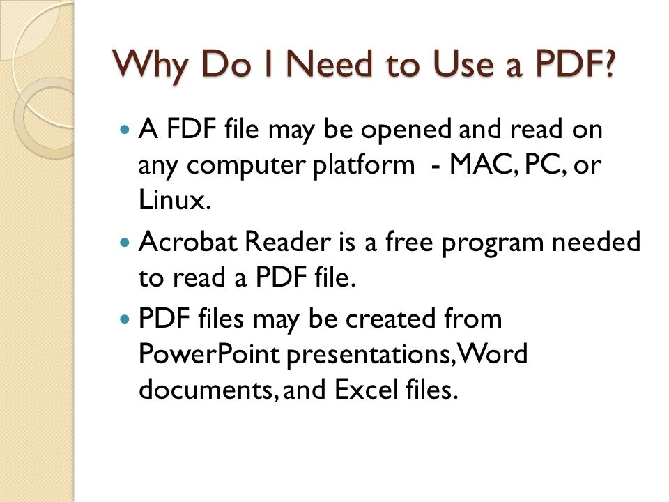 Why Do I Need to Use a PDF? A FDF file may be opened and read on any computer platform - MAC, PC, or Linux. Acrobat Reader is a free program needed to