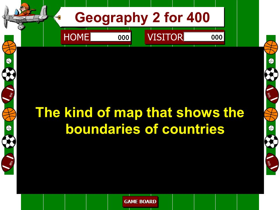 HOME VISITOR GAME BOARD GAME BOARD GAME BOARD GAME BOARD Physical map 300 The kind of map that shows physical features such as mountains and rivers. G