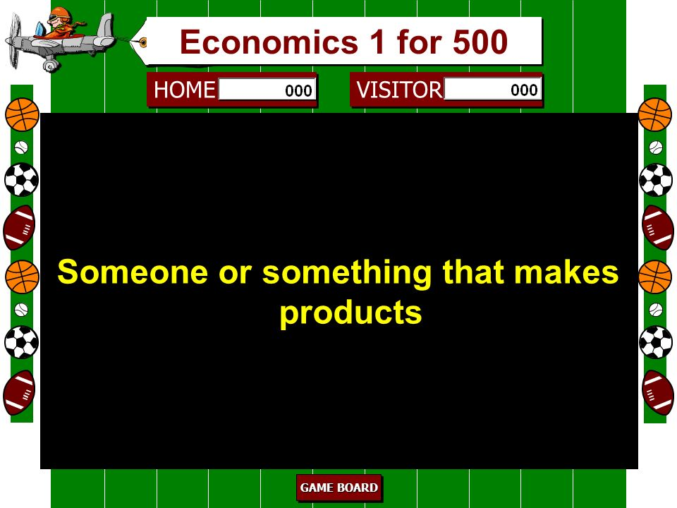 HOME VISITOR GAME BOARD GAME BOARD GAME BOARD GAME BOARD consumer 400 Someone or something that buys or uses products Economics 1 for 400