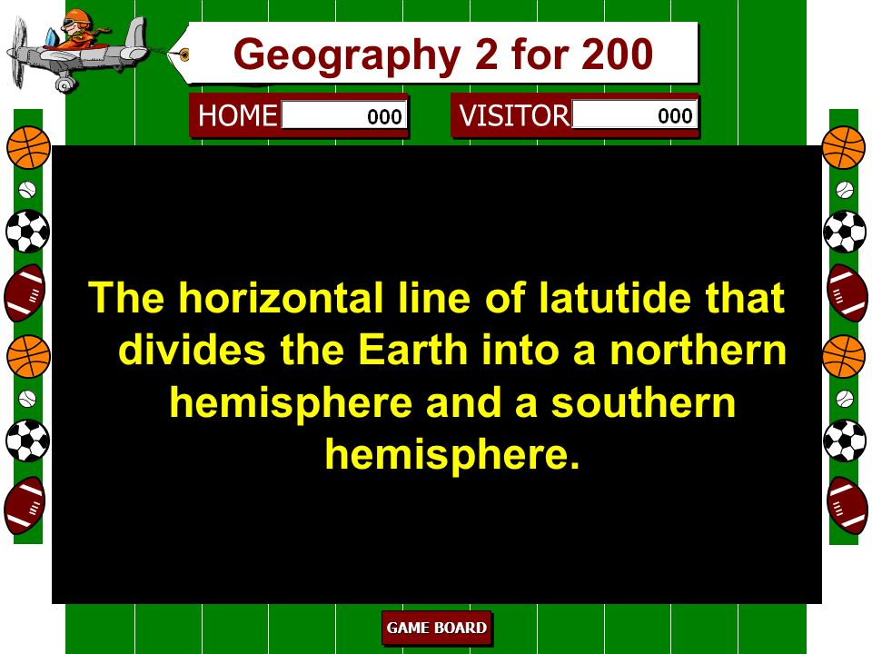 HOME VISITOR GAME BOARD GAME BOARD GAME BOARD GAME BOARD hemisphere 100 These are imaginary halves that the Earth can be divided into. Geography 2 for