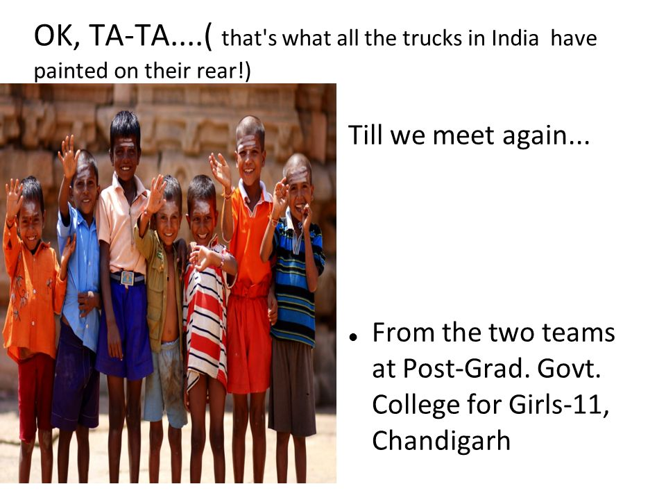 OK, TA-TA....( that s what all the trucks in India have painted on their rear!) Till we meet again...