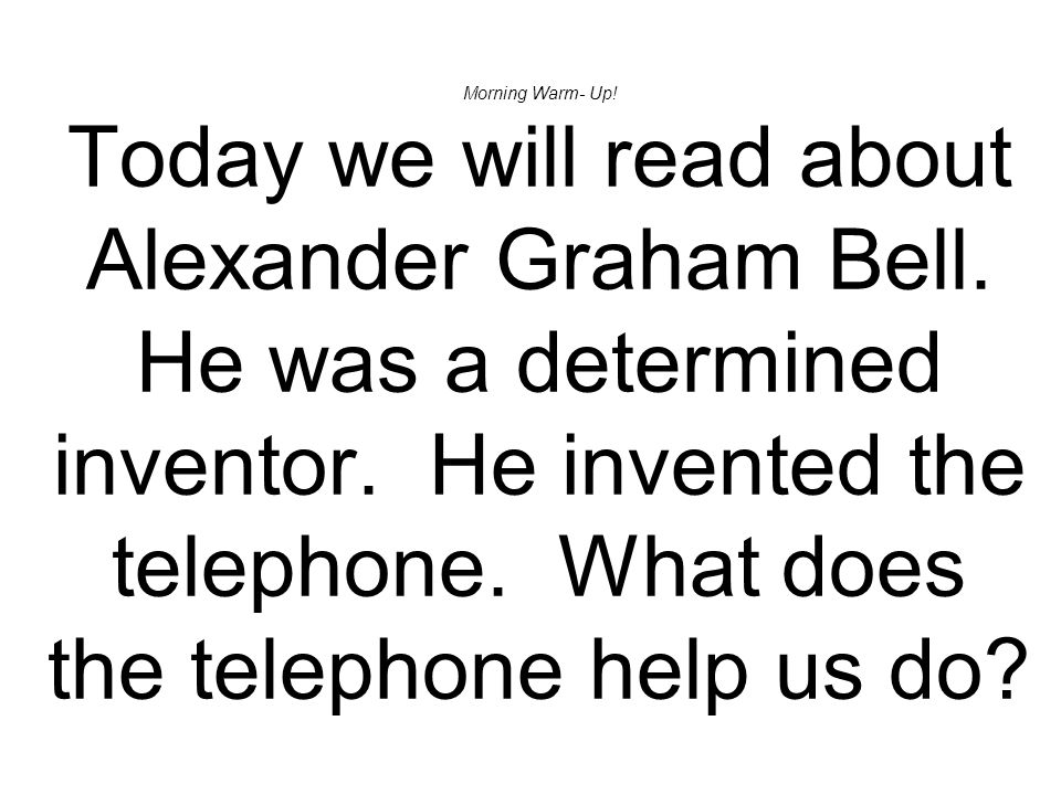 Morning Warm- Up! Today we will read about Alexander Graham Bell. He was a determined inventor. He invented the telephone. What does the telephone hel