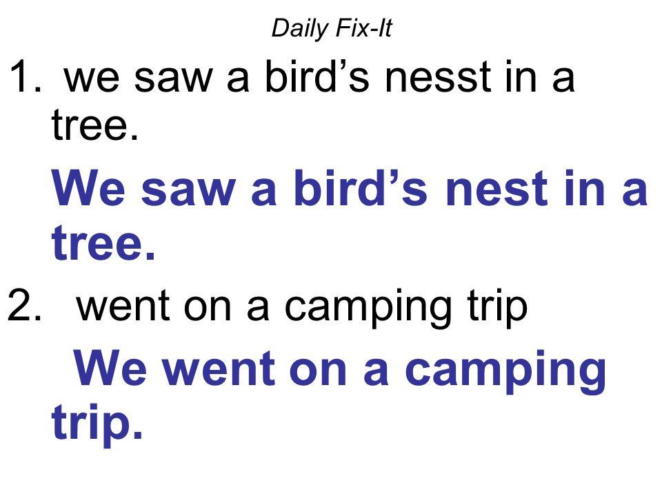 Daily Fix-It 1. we saw a birds nesst in a tree. We saw a birds nest in a tree. 2. went on a camping trip We went on a camping trip.