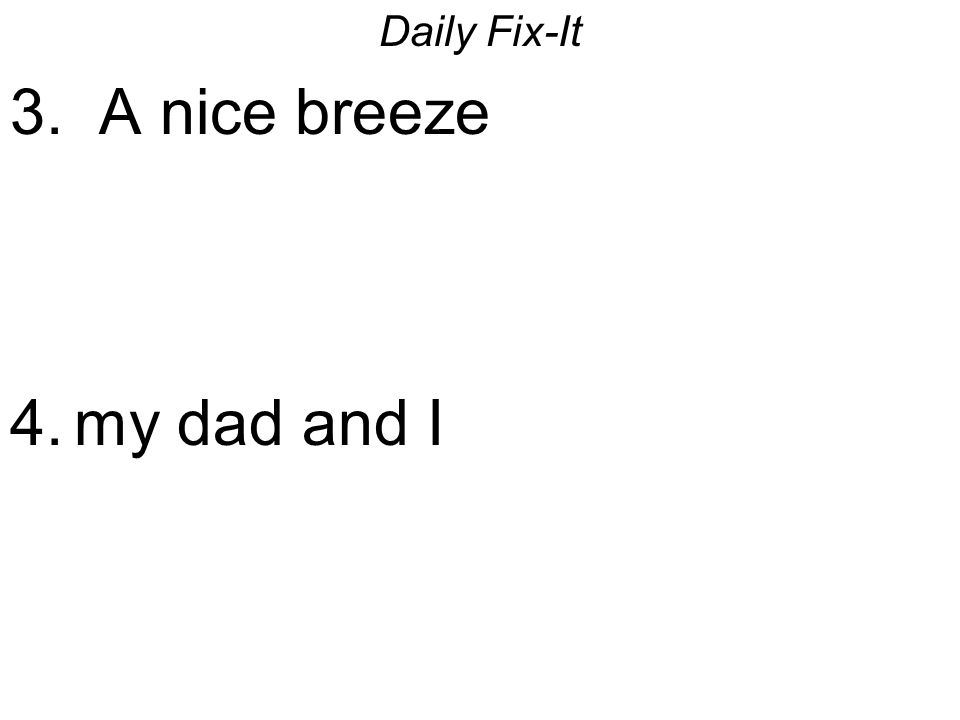 Daily Fix-It 3. A nice breeze 4.my dad and I