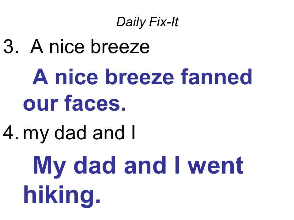 Daily Fix-It 3. A nice breeze A nice breeze fanned our faces. 4.my dad and I My dad and I went hiking.