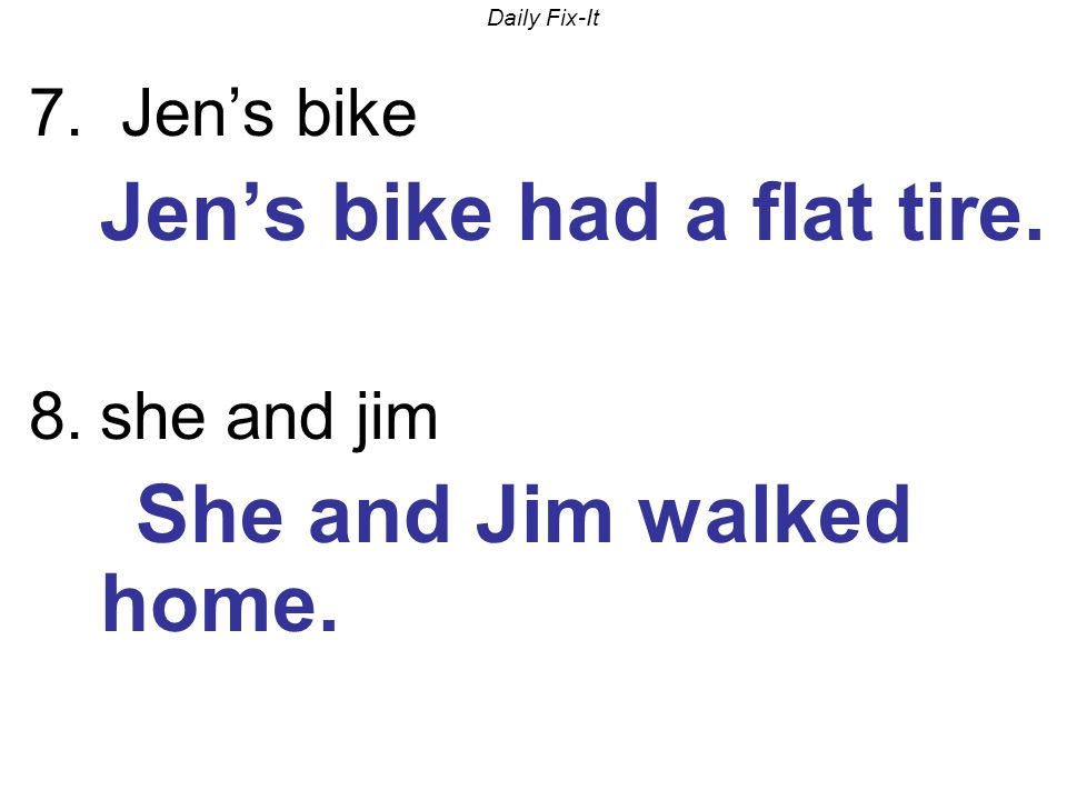 Daily Fix-It 7. Jens bike Jens bike had a flat tire. 8.she and jim She and Jim walked home.
