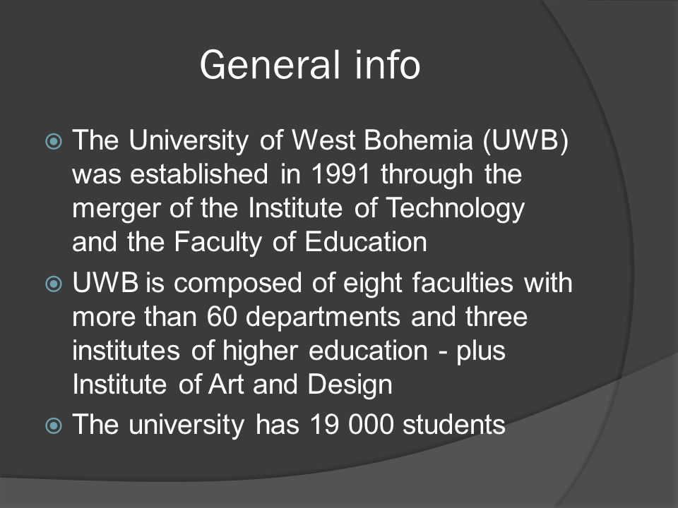 General info The University of West Bohemia (UWB) was established in 1991 through the merger of the Institute of Technology and the Faculty of Education UWB is composed of eight faculties with more than 60 departments and three institutes of higher education - plus Institute of Art and Design The university has 19 000 students