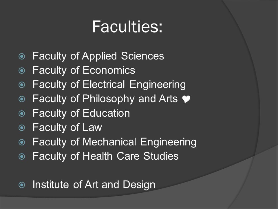 Faculties: Faculty of Applied Sciences Faculty of Economics Faculty of Electrical Engineering Faculty of Philosophy and Arts Faculty of Education Faculty of Law Faculty of Mechanical Engineering Faculty of Health Care Studies Institute of Art and Design