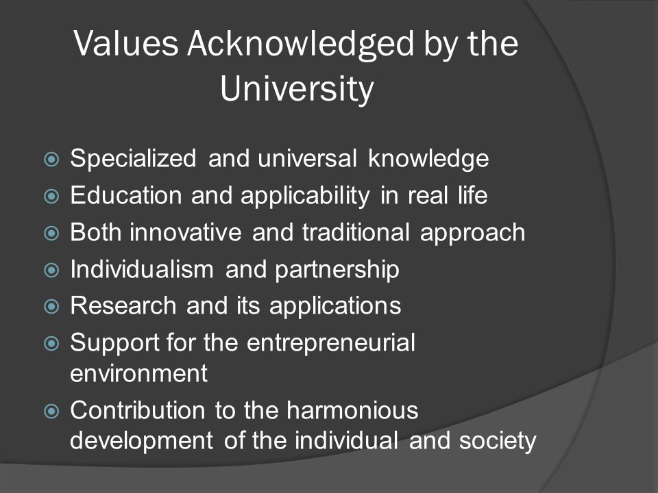 Values Acknowledged by the University Specialized and universal knowledge Education and applicability in real life Both innovative and traditional approach Individualism and partnership Research and its applications Support for the entrepreneurial environment Contribution to the harmonious development of the individual and society