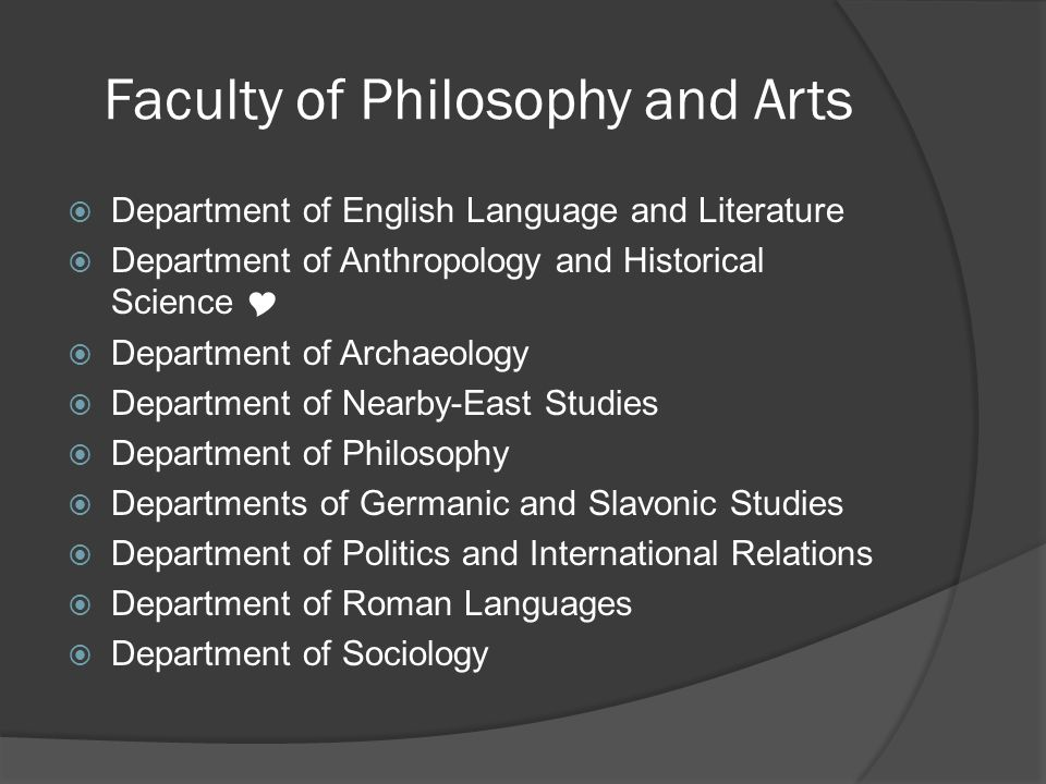 Faculty of Philosophy and Arts Department of English Language and Literature Department of Anthropology and Historical Science Department of Archaeology Department of Nearby-East Studies Department of Philosophy Departments of Germanic and Slavonic Studies Department of Politics and International Relations Department of Roman Languages Department of Sociology